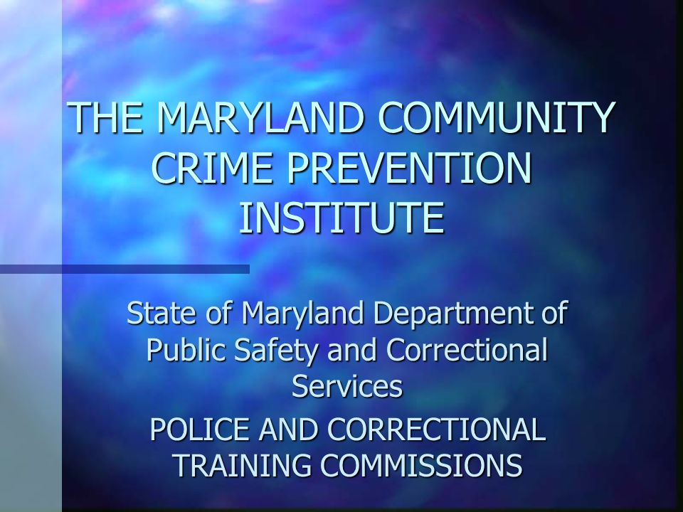 THE MARYLAND COMMUNITY CRIME PREVENTION INSTITUTE State of Maryland Department of Public Safety and Correctional Services POLICE AND CORRECTIONAL TRAINING COMMISSIONS