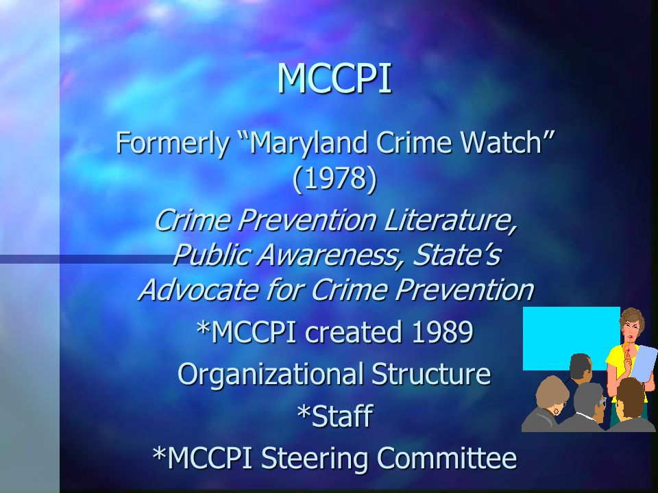 MCCPI Formerly Maryland Crime Watch (1978) Crime Prevention Literature, Public Awareness, State's Advocate for Crime Prevention *MCCPI created 1989 Organizational Structure *Staff *MCCPI Steering Committee