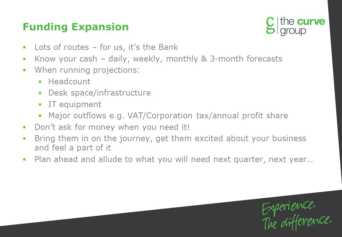 Funding Expansion  Lots of routes – for us, it's the Bank  Know your cash – daily, weekly, monthly & 3-month forecasts  When running projections:  Headcount  Desk space/infrastructure  IT equipment  Major outflows e.g.
