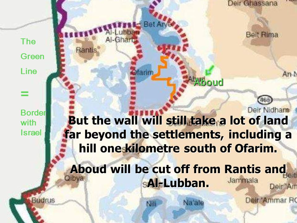 The Green Line = Border with Israel Aboud Campaigning makes a difference Red The line of the wall proposed in March 2005 Orange.