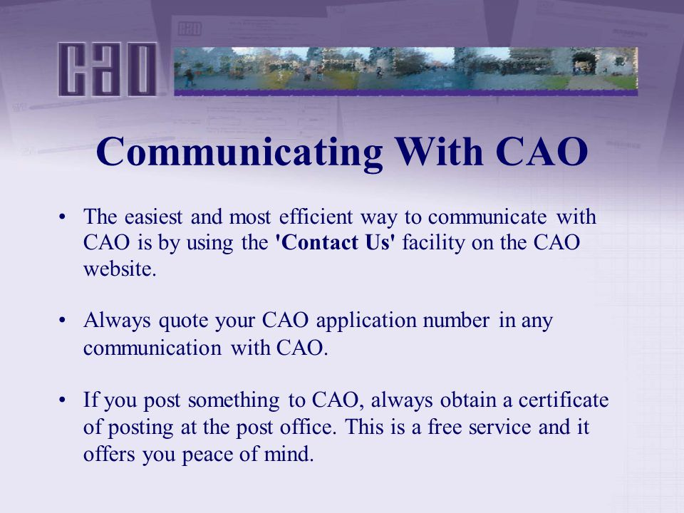 Communicating With CAO The easiest and most efficient way to communicate with CAO is by using the Contact Us facility on the CAO website.