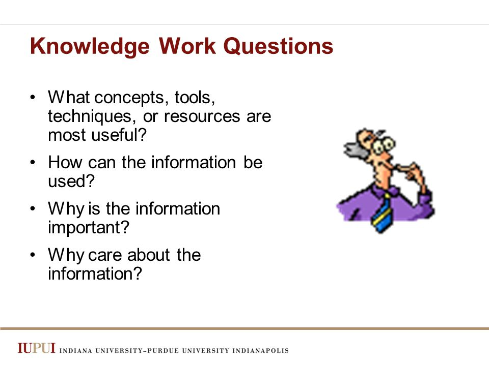 Knowledge Work Questions What concepts, tools, techniques, or resources are most useful.