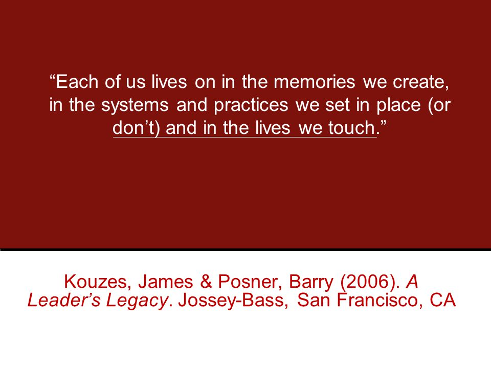 Each of us lives on in the memories we create, in the systems and practices we set in place (or don't) and in the lives we touch. Kouzes, James & Posner, Barry (2006).