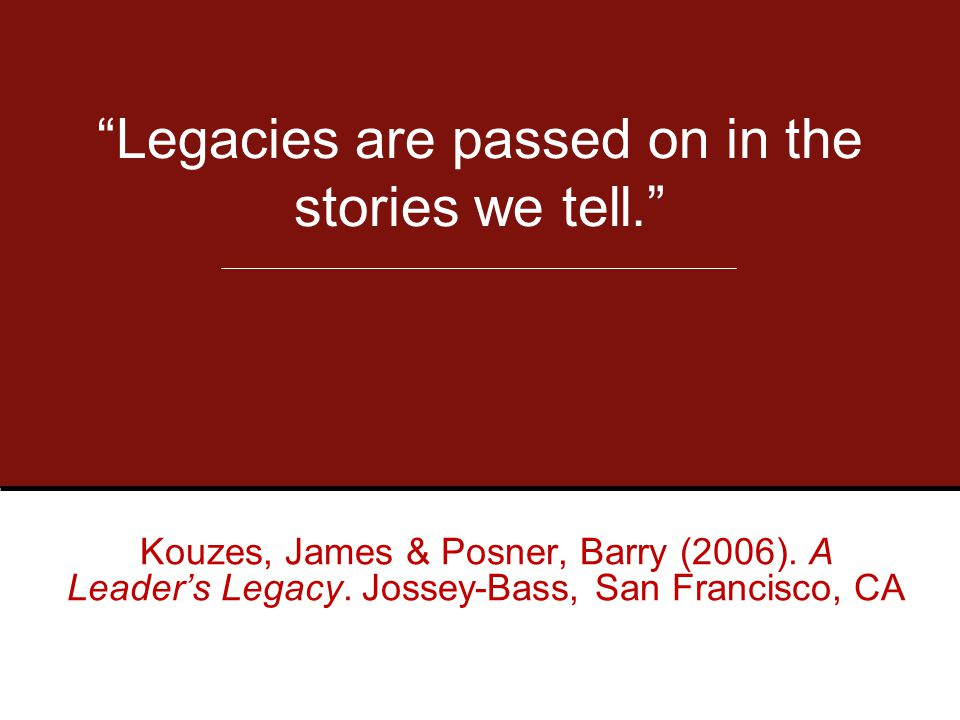 Legacies are passed on in the stories we tell. Kouzes, James & Posner, Barry (2006).