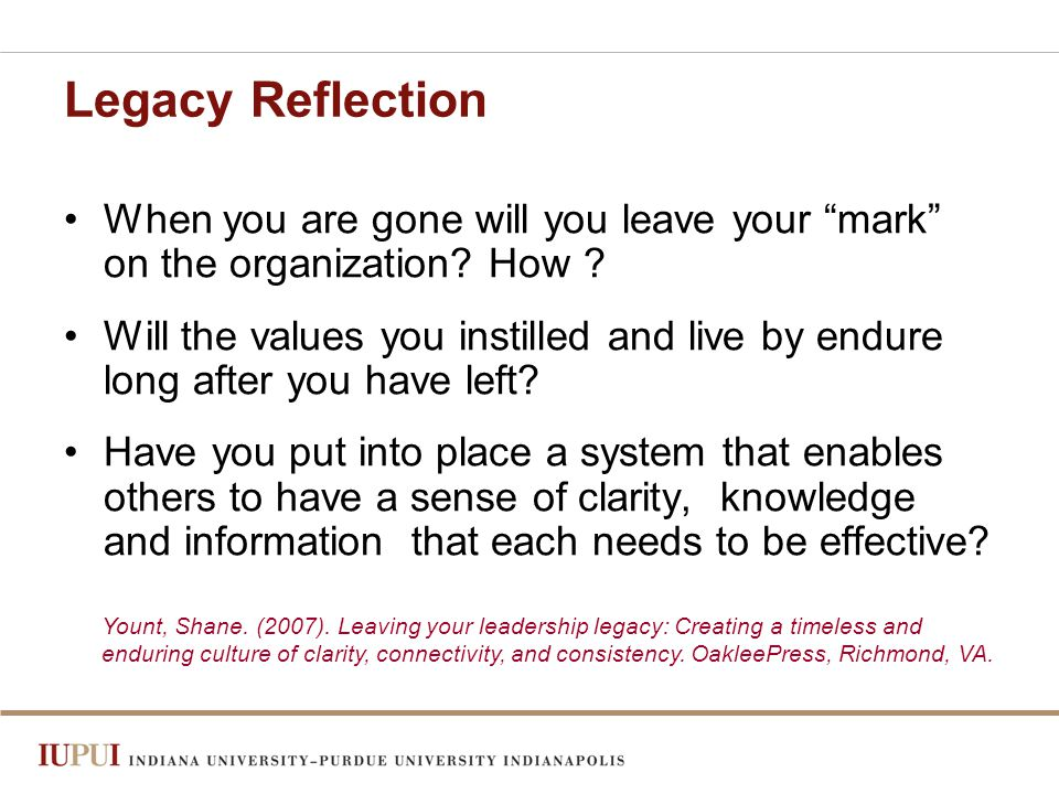 Legacy Reflection When you are gone will you leave your mark on the organization.