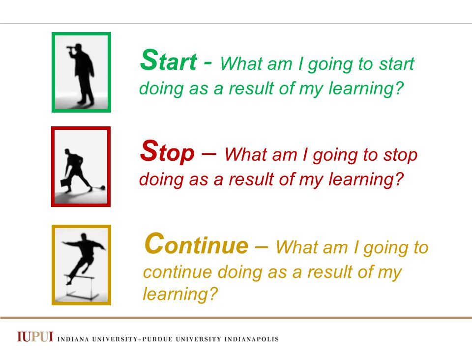 S tart - What am I going to start doing as a result of my learning.