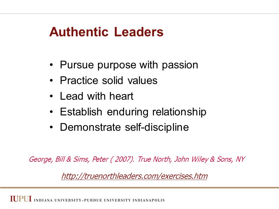 Authentic Leaders Pursue purpose with passion Practice solid values Lead with heart Establish enduring relationship Demonstrate self-discipline George, Bill & Sims, Peter ( 2007).
