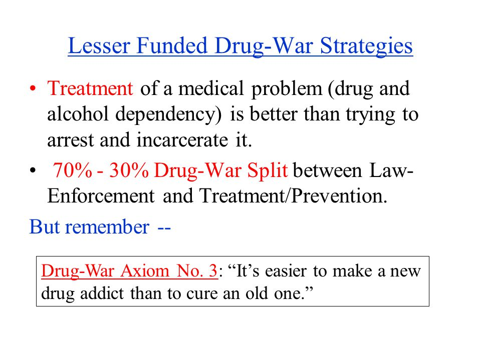 Lesser Funded Drug-War Strategies Treatment of a medical problem (drug and alcohol dependency) is better than trying to arrest and incarcerate it.