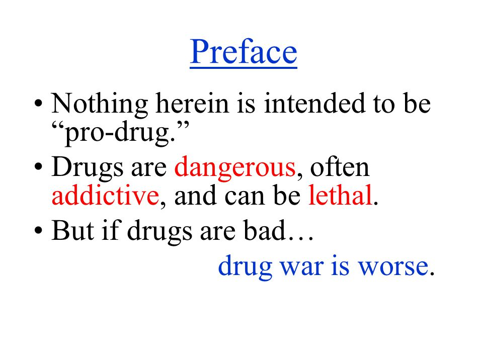 Preface Nothing herein is intended to be pro-drug. Drugs are dangerous, often addictive, and can be lethal.