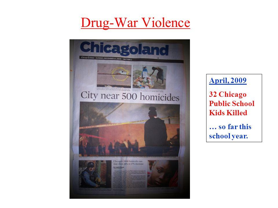 Drug-War Violence April, 2009 32 Chicago Public School Kids Killed … so far this school year.
