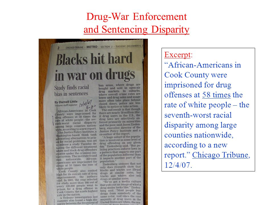 Drug-War Enforcement and Sentencing Disparity Excerpt: African-Americans in Cook County were imprisoned for drug offenses at 58 times the rate of white people – the seventh-worst racial disparity among large counties nationwide, according to a new report. Chicago Tribune, 12/4/07.