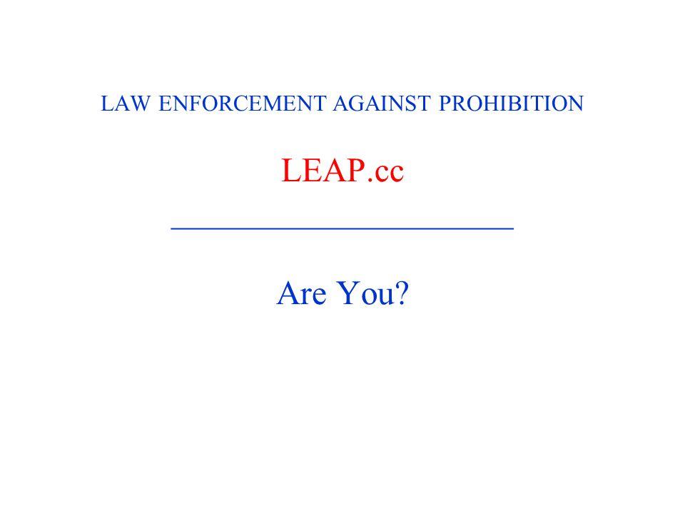 LAW ENFORCEMENT AGAINST PROHIBITION LEAP.cc ____________________ Are You