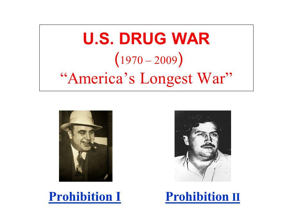 U.S. DRUG WAR ( 1970 – 2009 ) America's Longest War Prohibition IProhibition II