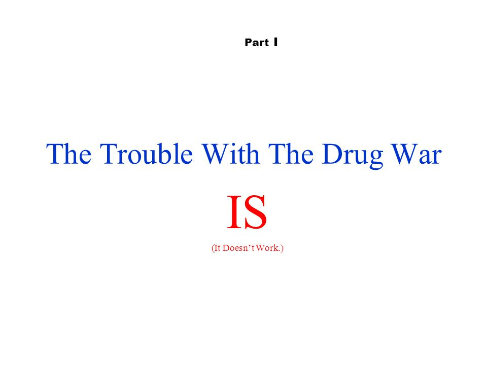 The Trouble With The Drug War IS (It Doesn't Work.) Part I