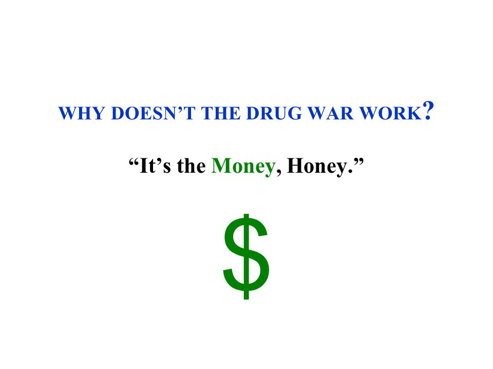 WHY DOESN'T THE DRUG WAR WORK It's the Money, Honey. $