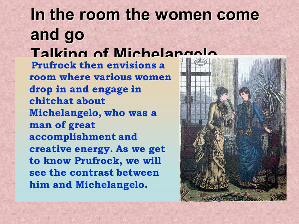 In the room the women come and go Talking of Michelangelo. Prufrock then envisions a room where various women drop in and engage in chitchat about Mic