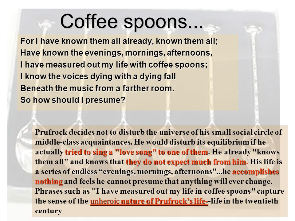 Coffee spoons... For I have known them all already, known them all; Have known the evenings, mornings, afternoons, I have measured out my life with co