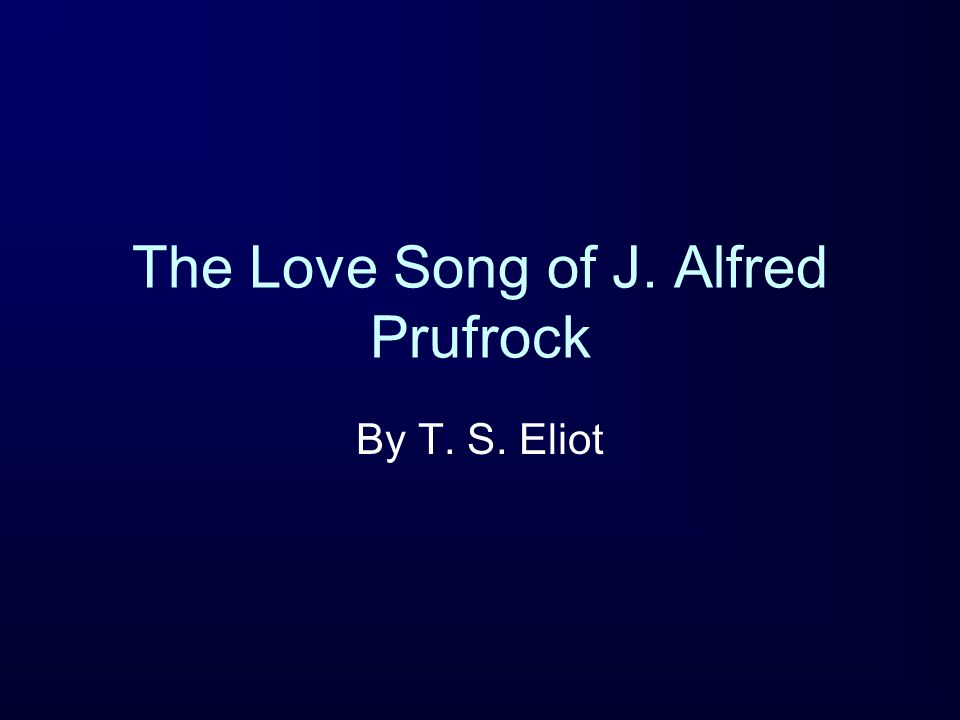 The Love Song of J. Alfred Prufrock By T. S. Eliot