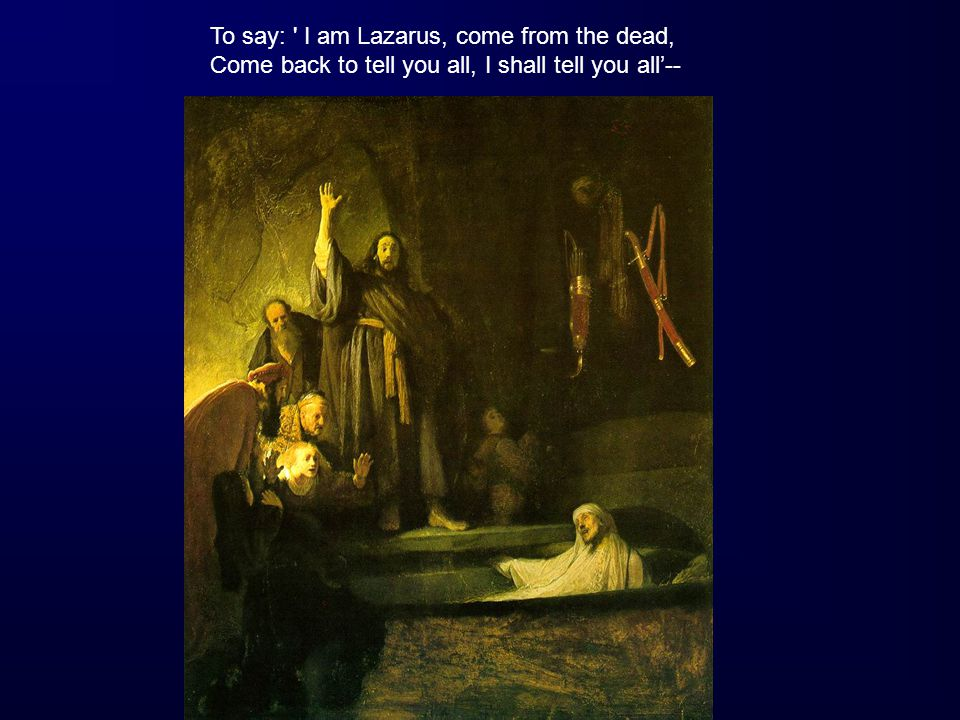 To say: ' I am Lazarus, come from the dead, Come back to tell you all, I shall tell you all'--