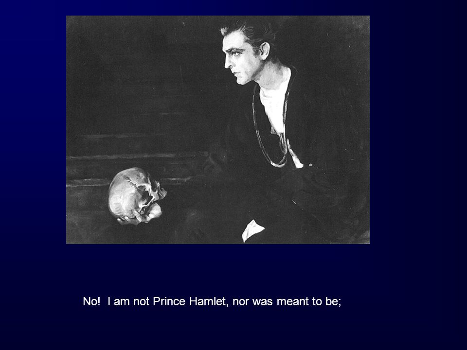 No! I am not Prince Hamlet, nor was meant to be;