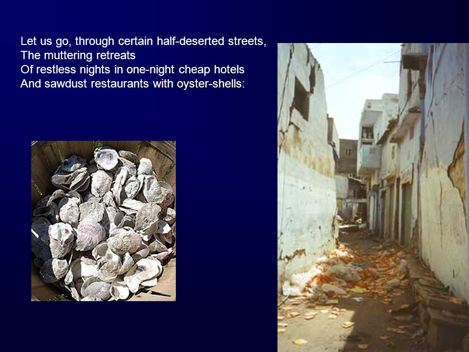oyster-shells Let us go, through certain half-deserted streets, The muttering retreats Of restless nights in one-night cheap hotels And sawdust restaurants with oyster-shells: