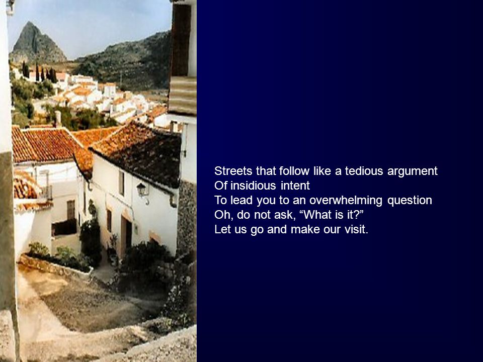 Streets that follow like a tedious argument Of insidious intent To lead you to an overwhelming question Oh, do not ask, What is it? Let us go and make our visit.