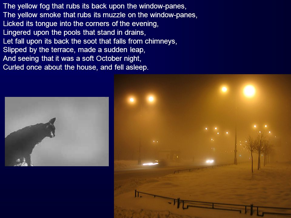The yellow fog that rubs its back upon the window-panes, The yellow smoke that rubs its muzzle on the window-panes, Licked its tongue into the corners