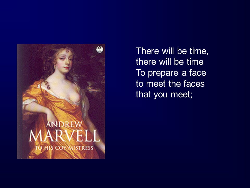 There will be time, there will be time To prepare a face to meet the faces that you meet;