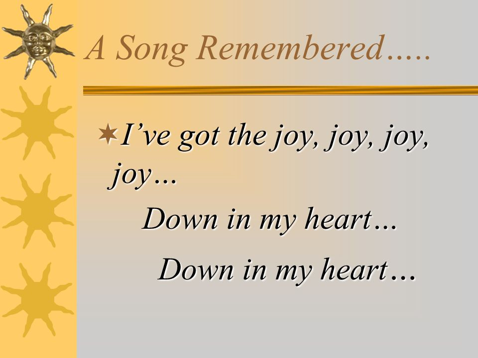 A Song Remembered…..  I've got the joy, joy, joy, joy… Down in my heart… Down in my heart…
