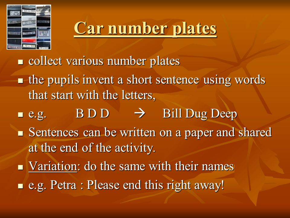 Car number plates collect various number plates collect various number plates the pupils invent a short sentence using words that start with the letters, the pupils invent a short sentence using words that start with the letters, e.g.