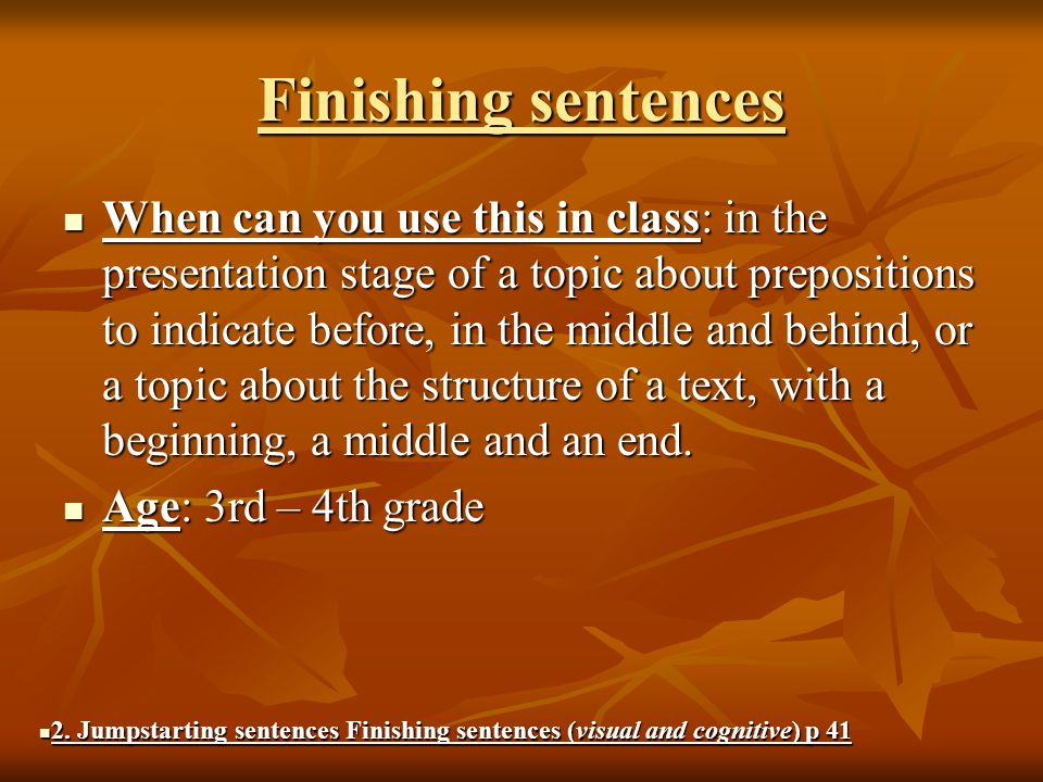 Finishing sentences When can you use this in class: in the presentation stage of a topic about prepositions to indicate before, in the middle and behind, or a topic about the structure of a text, with a beginning, a middle and an end.