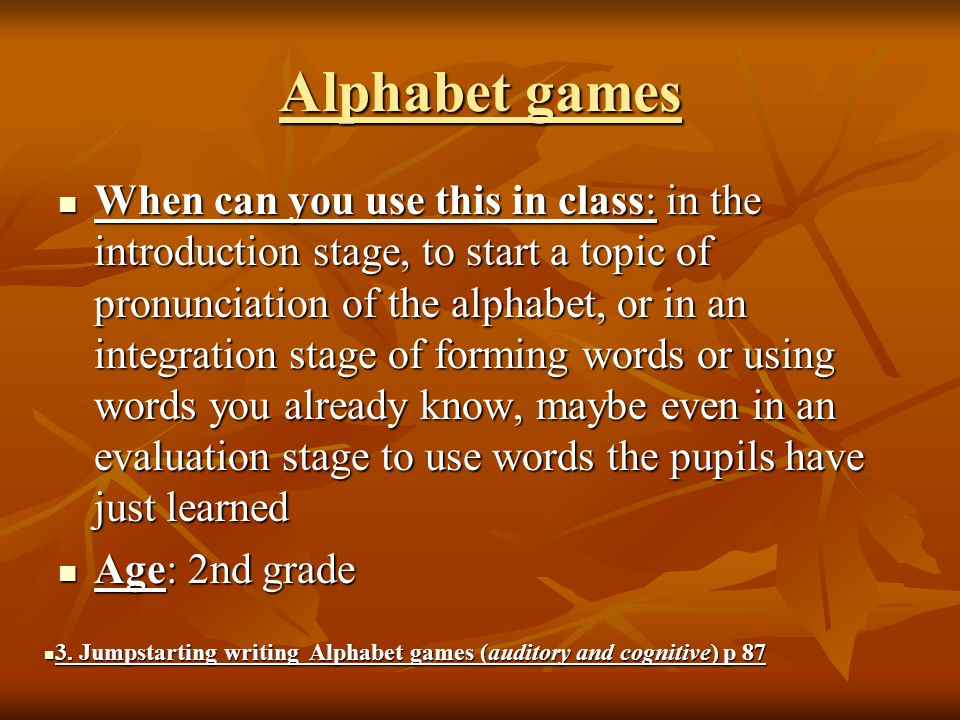 Alphabet games When can you use this in class: in the introduction stage, to start a topic of pronunciation of the alphabet, or in an integration stage of forming words or using words you already know, maybe even in an evaluation stage to use words the pupils have just learned When can you use this in class: in the introduction stage, to start a topic of pronunciation of the alphabet, or in an integration stage of forming words or using words you already know, maybe even in an evaluation stage to use words the pupils have just learned Age: 2nd grade Age: 2nd grade 3.