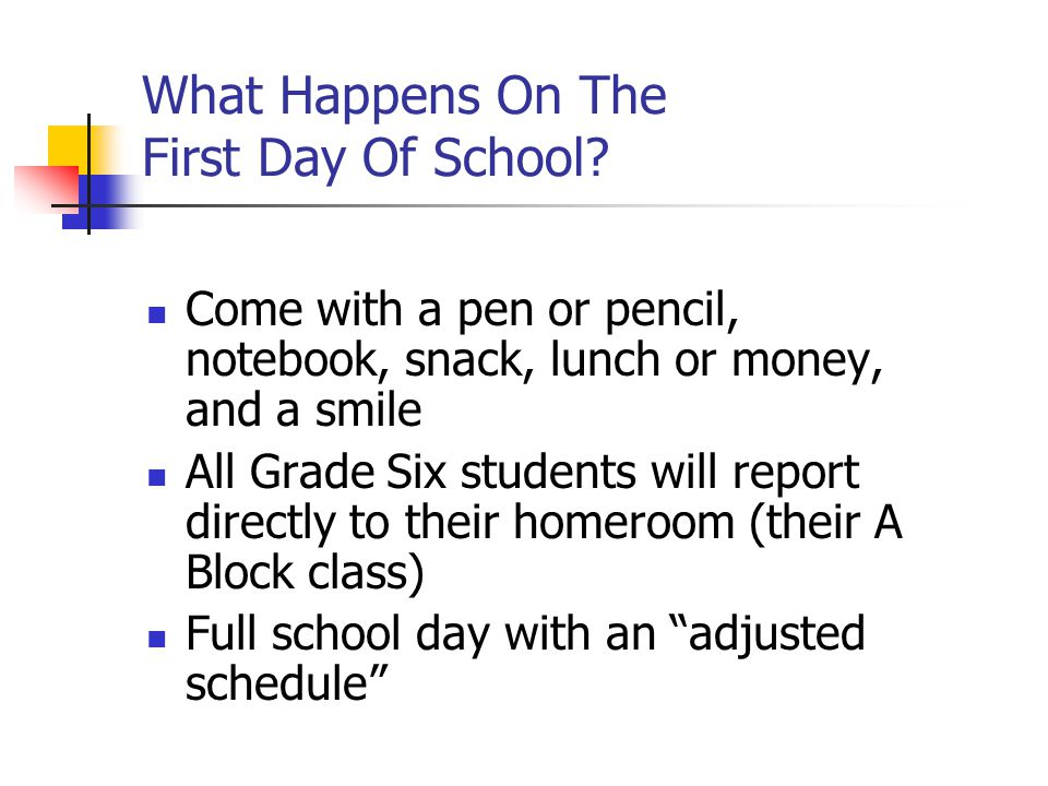 What Happens On The First Day Of School? Come with a pen or pencil, notebook, snack, lunch or money, and a smile All Grade Six students will report di