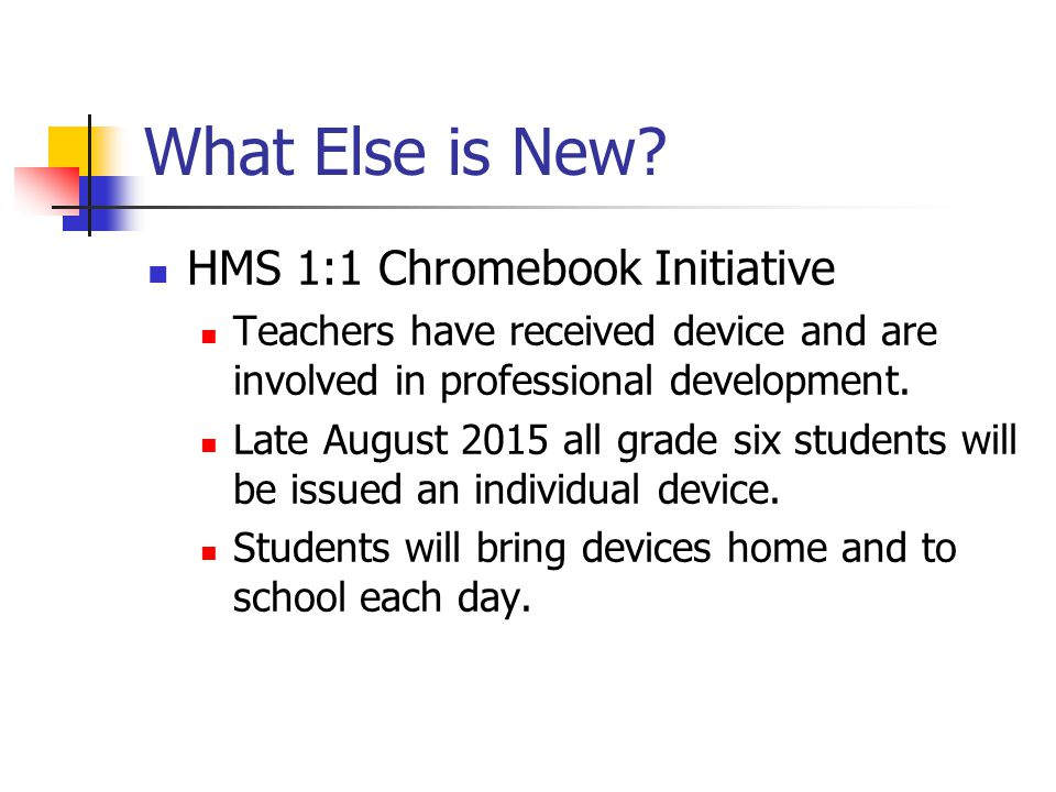 What Else is New? HMS 1:1 Chromebook Initiative Teachers have received device and are involved in professional development. Late August 2015 all grade