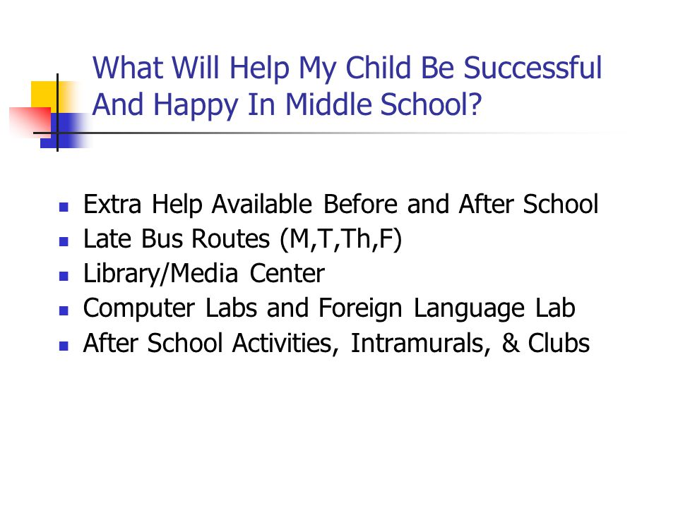 What Will Help My Child Be Successful And Happy In Middle School? Extra Help Available Before and After School Late Bus Routes (M,T,Th,F) Library/Medi