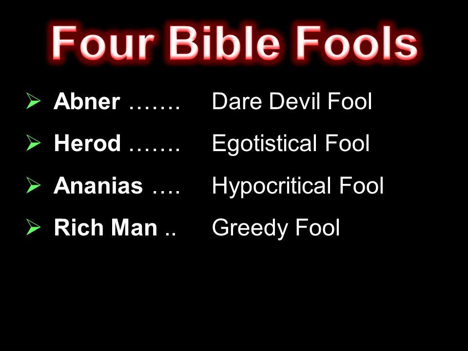  Abner …….Dare Devil Fool  Herod …….Egotistical Fool  Ananias ….Hypocritical Fool  Rich Man..Greedy Fool