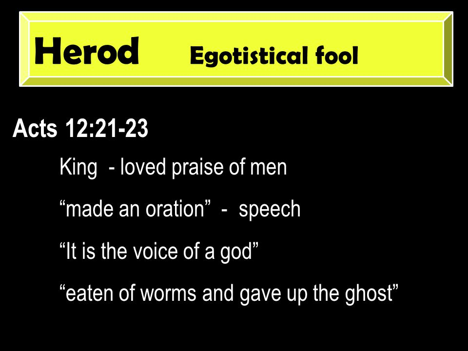 Herod Egotistical fool Acts 12:21-23 King - loved praise of men made an oration - speech It is the voice of a god eaten of worms and gave up the ghost