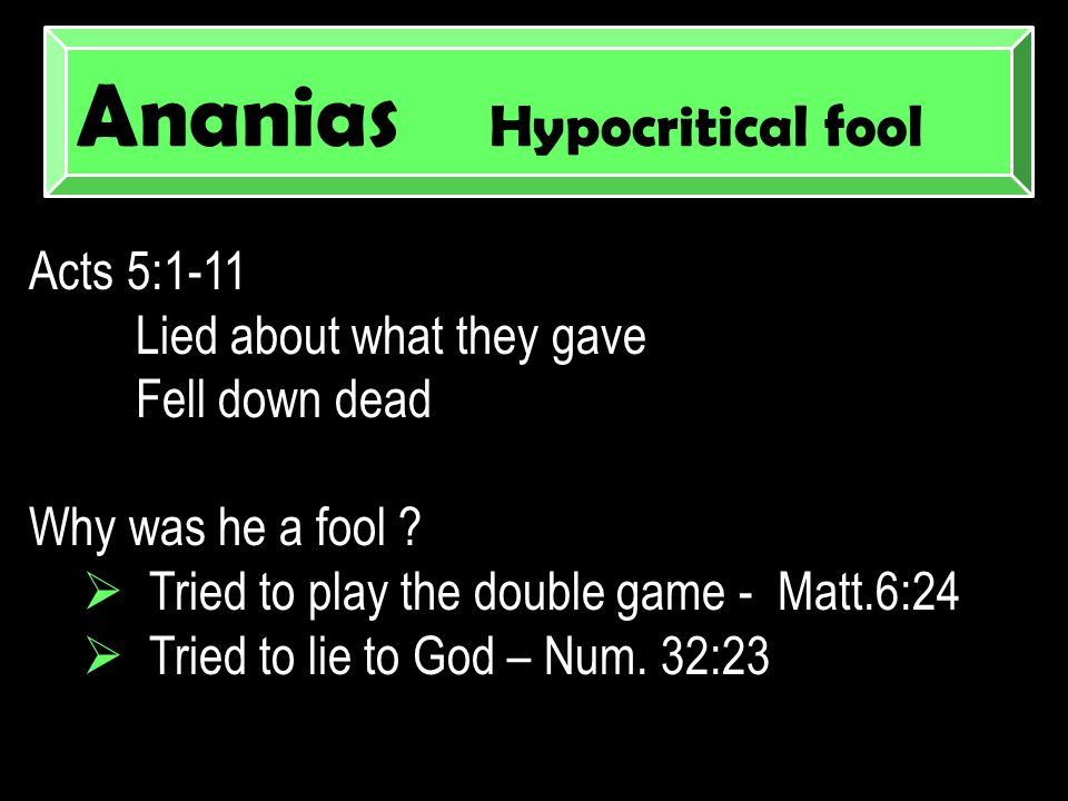 Ananias Hypocritical fool Acts 5:1-11 Lied about what they gave Fell down dead Why was he a fool .
