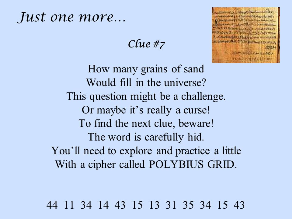 Just one more… Clue #7 How many grains of sand Would fill in the universe.