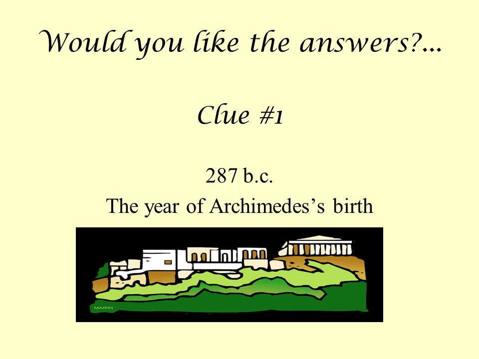 Would you like the answers?... Clue #1 287 b.c. The year of Archimedes's birth