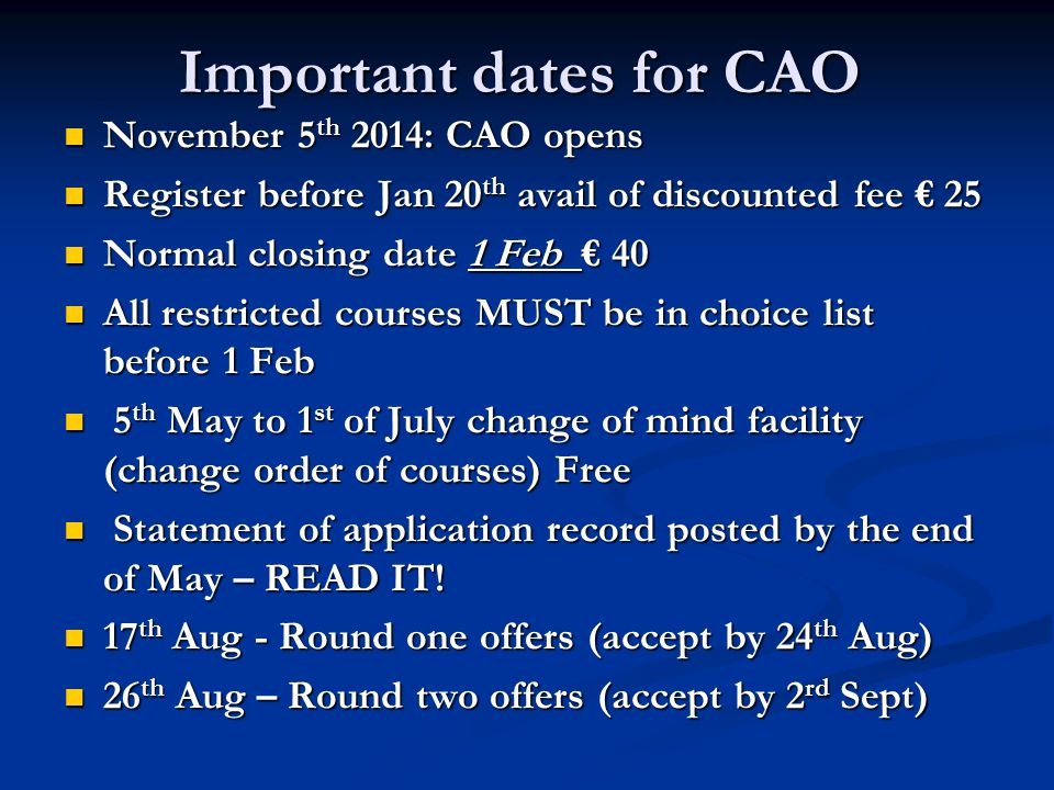 Important dates for CAO November 5 th 2014: CAO opens November 5 th 2014: CAO opens Register before Jan 20 th avail of discounted fee € 25 Register before Jan 20 th avail of discounted fee € 25 Normal closing date 1 Feb € 40 Normal closing date 1 Feb € 40 All restricted courses MUST be in choice list before 1 Feb All restricted courses MUST be in choice list before 1 Feb 5 th May to 1 st of July change of mind facility (change order of courses) Free 5 th May to 1 st of July change of mind facility (change order of courses) Free Statement of application record posted by the end of May – READ IT.