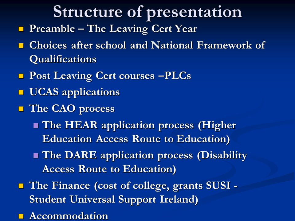 Structure of presentation Preamble – The Leaving Cert Year Preamble – The Leaving Cert Year Choices after school and National Framework of Qualifications Choices after school and National Framework of Qualifications Post Leaving Cert courses –PLCs Post Leaving Cert courses –PLCs UCAS applications UCAS applications The CAO process The CAO process The HEAR application process (Higher Education Access Route to Education) The HEAR application process (Higher Education Access Route to Education) The DARE application process (Disability Access Route to Education) The DARE application process (Disability Access Route to Education) The Finance (cost of college, grants SUSI - Student Universal Support Ireland) The Finance (cost of college, grants SUSI - Student Universal Support Ireland) Accommodation Accommodation