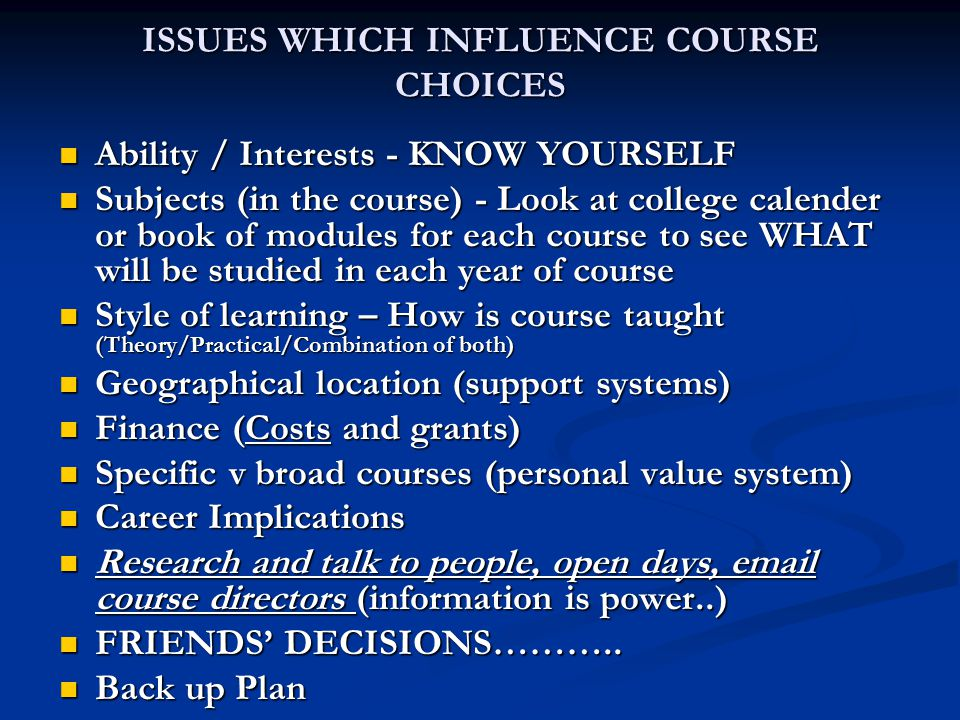 ISSUES WHICH INFLUENCE COURSE CHOICES Ability / Interests - KNOW YOURSELF Ability / Interests - KNOW YOURSELF Subjects (in the course) - Look at college calender or book of modules for each course to see WHAT will be studied in each year of course Subjects (in the course) - Look at college calender or book of modules for each course to see WHAT will be studied in each year of course Style of learning – How is course taught (Theory/Practical/Combination of both) Style of learning – How is course taught (Theory/Practical/Combination of both) Geographical location (support systems) Geographical location (support systems) Finance (Costs and grants) Finance (Costs and grants) Specific v broad courses (personal value system) Specific v broad courses (personal value system) Career Implications Career Implications Research and talk to people, open days, email course directors (information is power..) Research and talk to people, open days, email course directors (information is power..) FRIENDS' DECISIONS………..