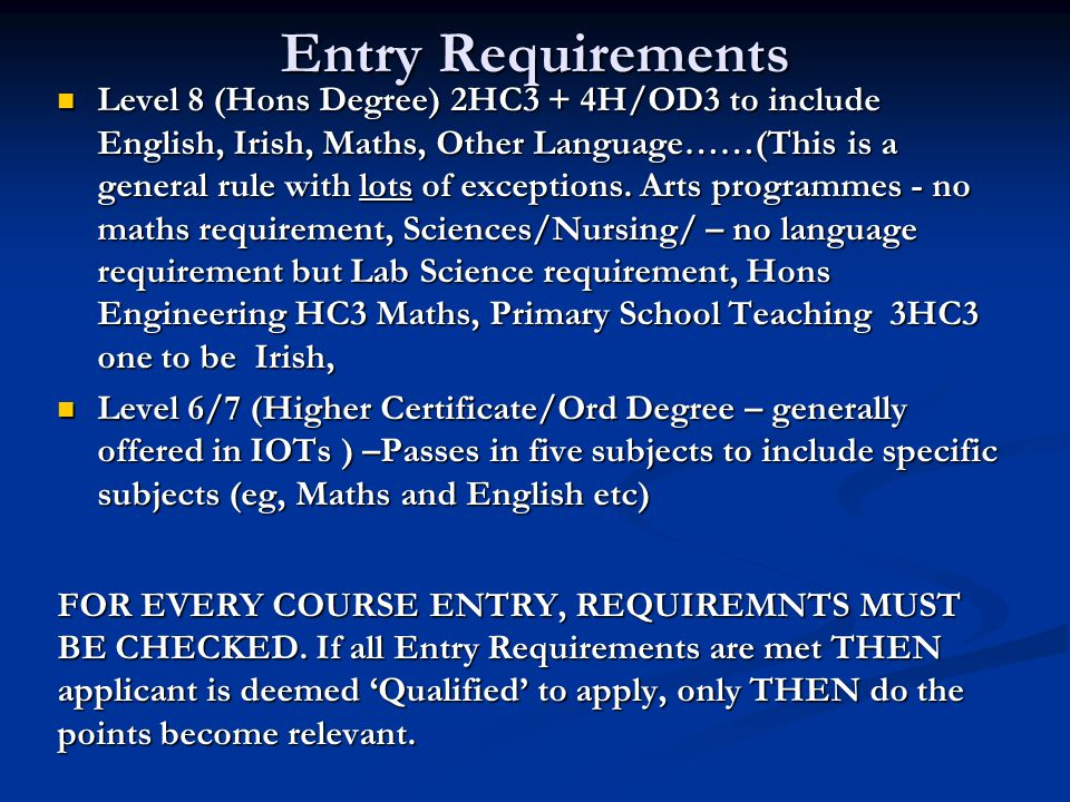 Entry Requirements Level 8 (Hons Degree) 2HC3 + 4H/OD3 to include English, Irish, Maths, Other Language……(This is a general rule with lots of exceptio