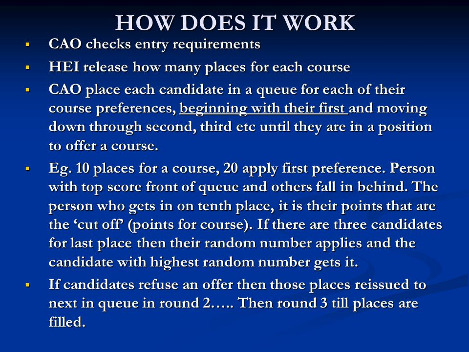HOW DOES IT WORK  CAO checks entry requirements  HEI release how many places for each course  CAO place each candidate in a queue for each of their course preferences, beginning with their first and moving down through second, third etc until they are in a position to offer a course.