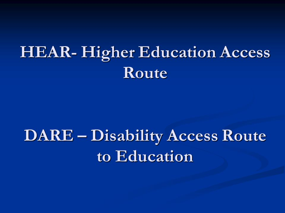 HEAR- Higher Education Access Route DARE – Disability Access Route to Education