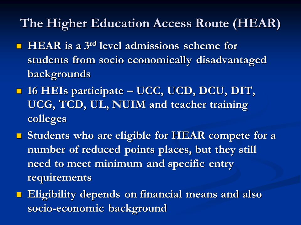 The Higher Education Access Route (HEAR) HEAR is a 3 rd level admissions scheme for students from socio economically disadvantaged backgrounds HEAR is a 3 rd level admissions scheme for students from socio economically disadvantaged backgrounds 16 HEIs participate – UCC, UCD, DCU, DIT, UCG, TCD, UL, NUIM and teacher training colleges 16 HEIs participate – UCC, UCD, DCU, DIT, UCG, TCD, UL, NUIM and teacher training colleges Students who are eligible for HEAR compete for a number of reduced points places, but they still need to meet minimum and specific entry requirements Students who are eligible for HEAR compete for a number of reduced points places, but they still need to meet minimum and specific entry requirements Eligibility depends on financial means and also socio-economic background Eligibility depends on financial means and also socio-economic background