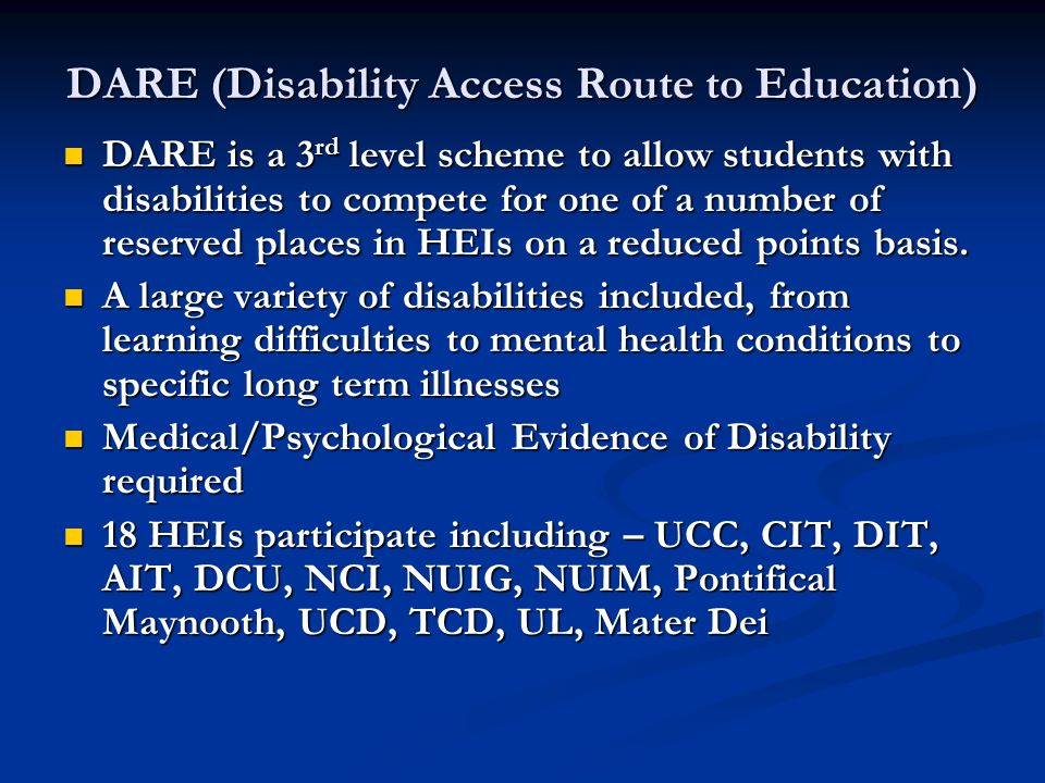 DARE (Disability Access Route to Education) DARE is a 3 rd level scheme to allow students with disabilities to compete for one of a number of reserved