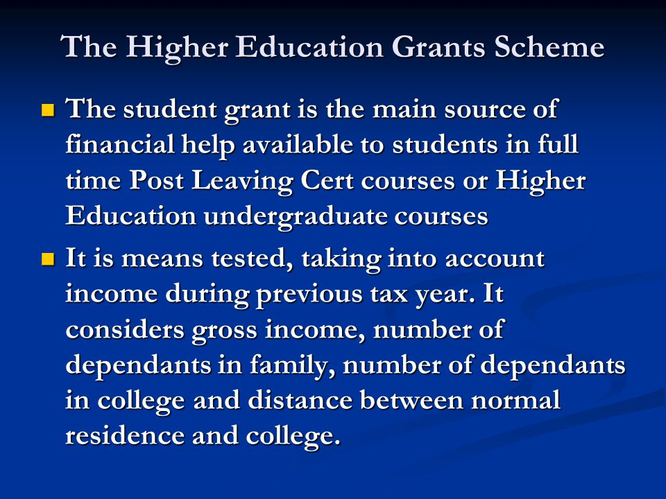 The Higher Education Grants Scheme The student grant is the main source of financial help available to students in full time Post Leaving Cert courses