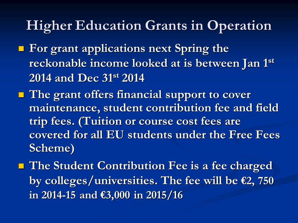 Higher Education Grants in Operation For grant applications next Spring the reckonable income looked at is between Jan 1 st 2014 and Dec 31 st 2014 For grant applications next Spring the reckonable income looked at is between Jan 1 st 2014 and Dec 31 st 2014 The grant offers financial support to cover maintenance, student contribution fee and field trip fees.